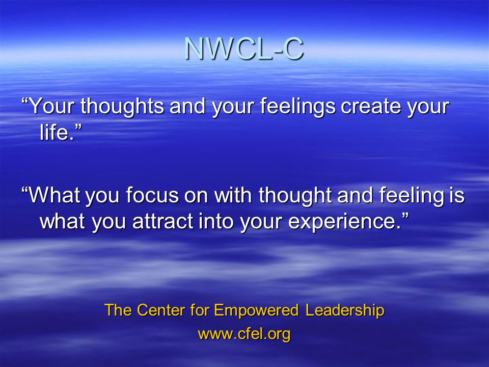 NWCL-C Your thoughts and your feelings create your life. What you focus on with thought and feeling is what you attract into your experience. The Center for Empowered Leadership www.cfel.org
