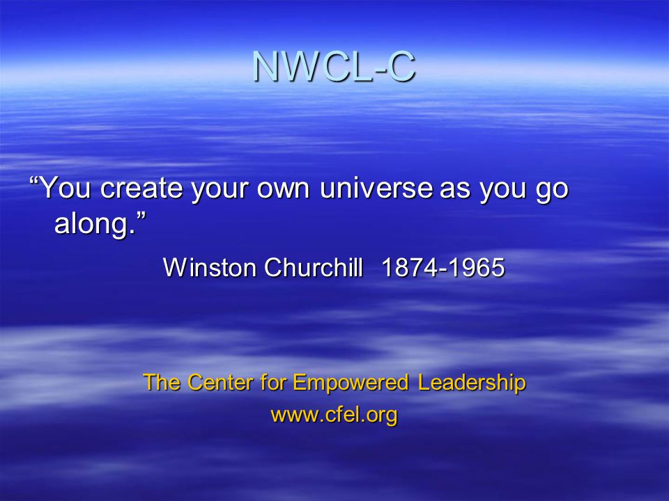 NWCL-C You create your own universe as you go along. Winston Churchill 1874-1965 The Center for Empowered Leadership www.cfel.org