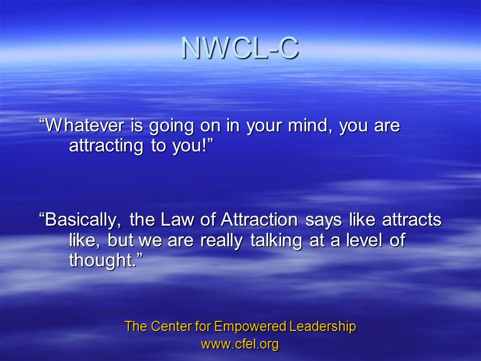 NWCL-C Whatever is going on in your mind, you are attracting to you! Basically, the Law of Attraction says like attracts like, but we are really talking at a level of thought. The Center for Empowered Leadership www.cfel.org