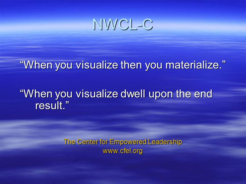 NWCL-C When you visualize then you materialize. When you visualize dwell upon the end result. The Center for Empowered Leadership www.cfel.org