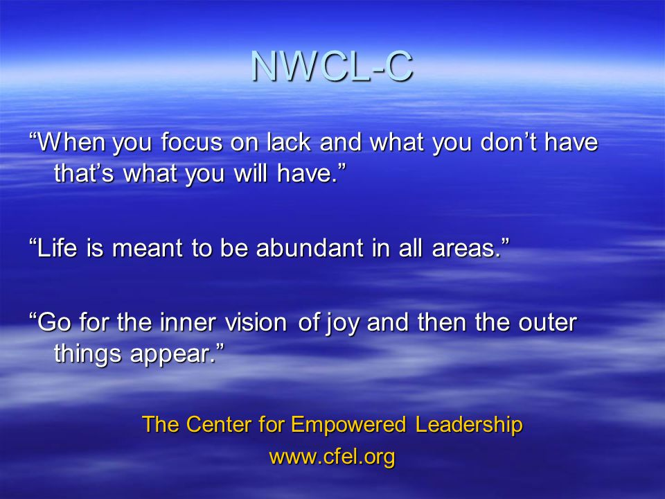 NWCL-C When you focus on lack and what you don't have that's what you will have. Life is meant to be abundant in all areas. Go for the inner vision of joy and then the outer things appear. The Center for Empowered Leadership www.cfel.org