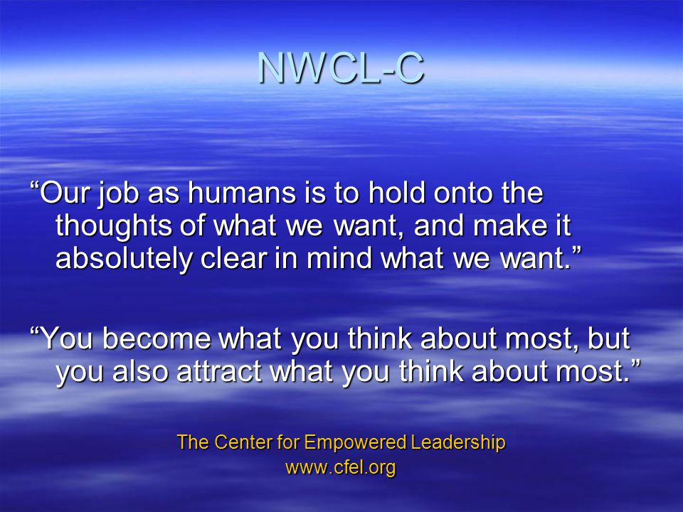 NWCL-C Our job as humans is to hold onto the thoughts of what we want, and make it absolutely clear in mind what we want. You become what you think about most, but you also attract what you think about most. The Center for Empowered Leadership www.cfel.org