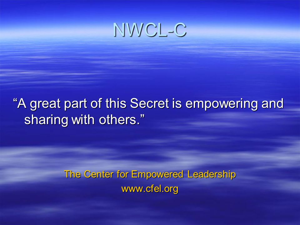 NWCL-C A great part of this Secret is empowering and sharing with others. The Center for Empowered Leadership www.cfel.org