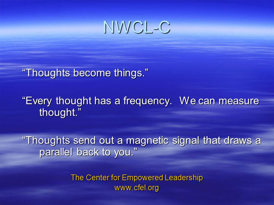 NWCL-C Thoughts become things. Every thought has a frequency.