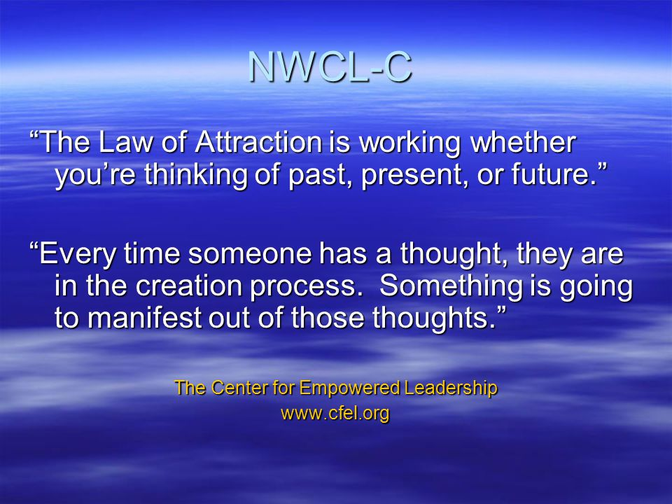 NWCL-C The Law of Attraction is working whether you're thinking of past, present, or future. Every time someone has a thought, they are in the creation process.