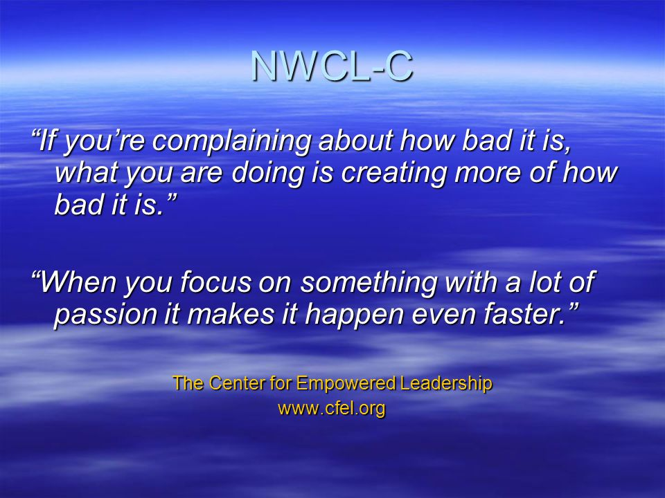 NWCL-C If you're complaining about how bad it is, what you are doing is creating more of how bad it is. When you focus on something with a lot of passion it makes it happen even faster. The Center for Empowered Leadership www.cfel.org