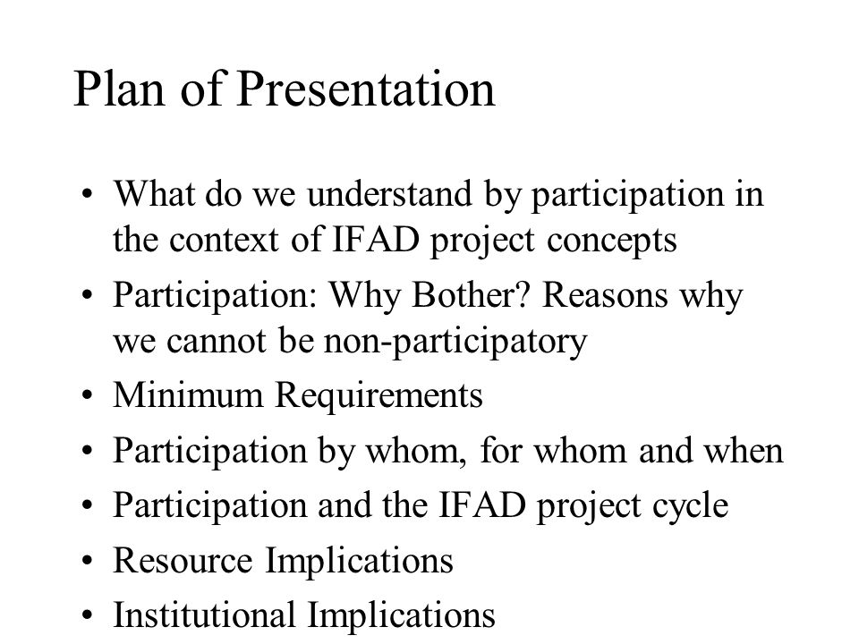 Plan of Presentation What do we understand by participation in the context of IFAD project concepts Participation: Why Bother.