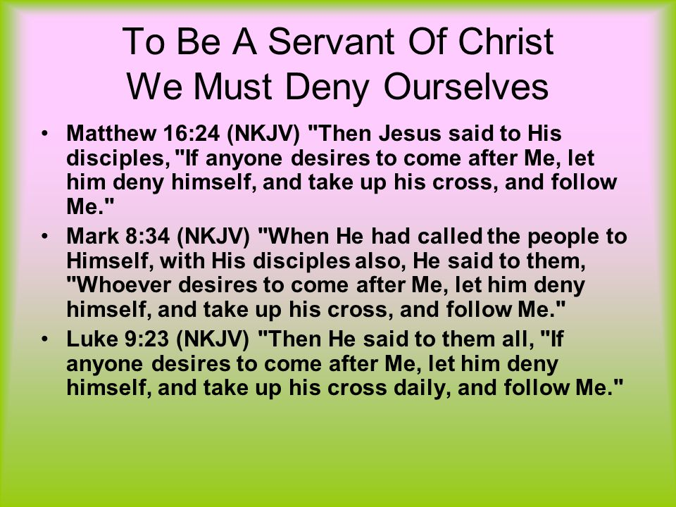 To Be A Servant Of Christ We Must Deny Ourselves Matthew 16:24 (NKJV) Then Jesus said to His disciples, If anyone desires to come after Me, let him deny himself, and take up his cross, and follow Me. Mark 8:34 (NKJV) When He had called the people to Himself, with His disciples also, He said to them, Whoever desires to come after Me, let him deny himself, and take up his cross, and follow Me. Luke 9:23 (NKJV) Then He said to them all, If anyone desires to come after Me, let him deny himself, and take up his cross daily, and follow Me.