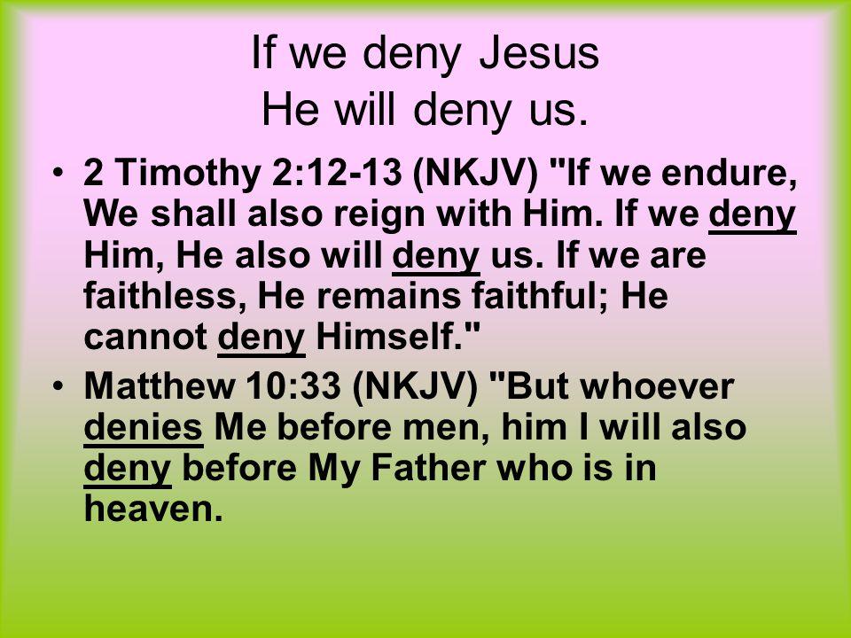 If we deny Jesus He will deny us. 2 Timothy 2:12-13 (NKJV)