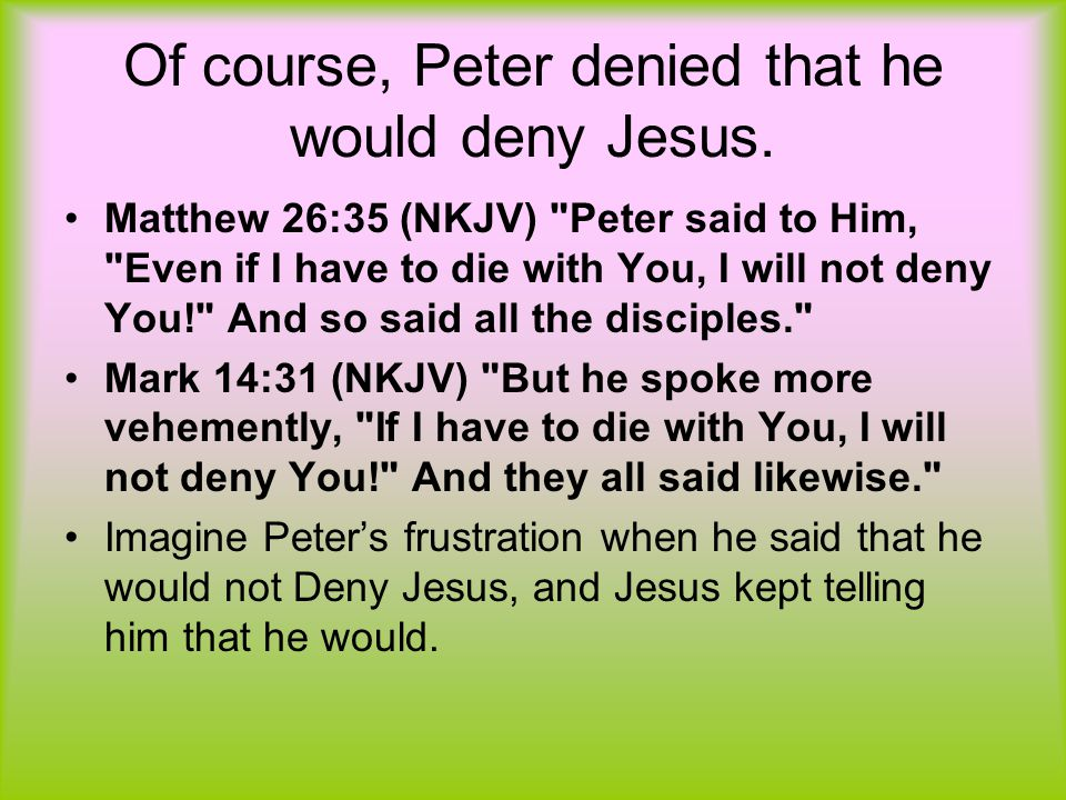 Of course, Peter denied that he would deny Jesus.