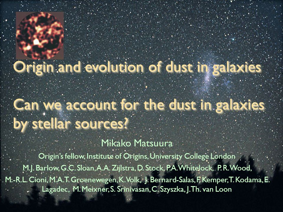Origin and evolution of dust in galaxies Can we account for the dust in galaxies by stellar sources? Mikako Matsuura Origin's fellow, Institute of Ori