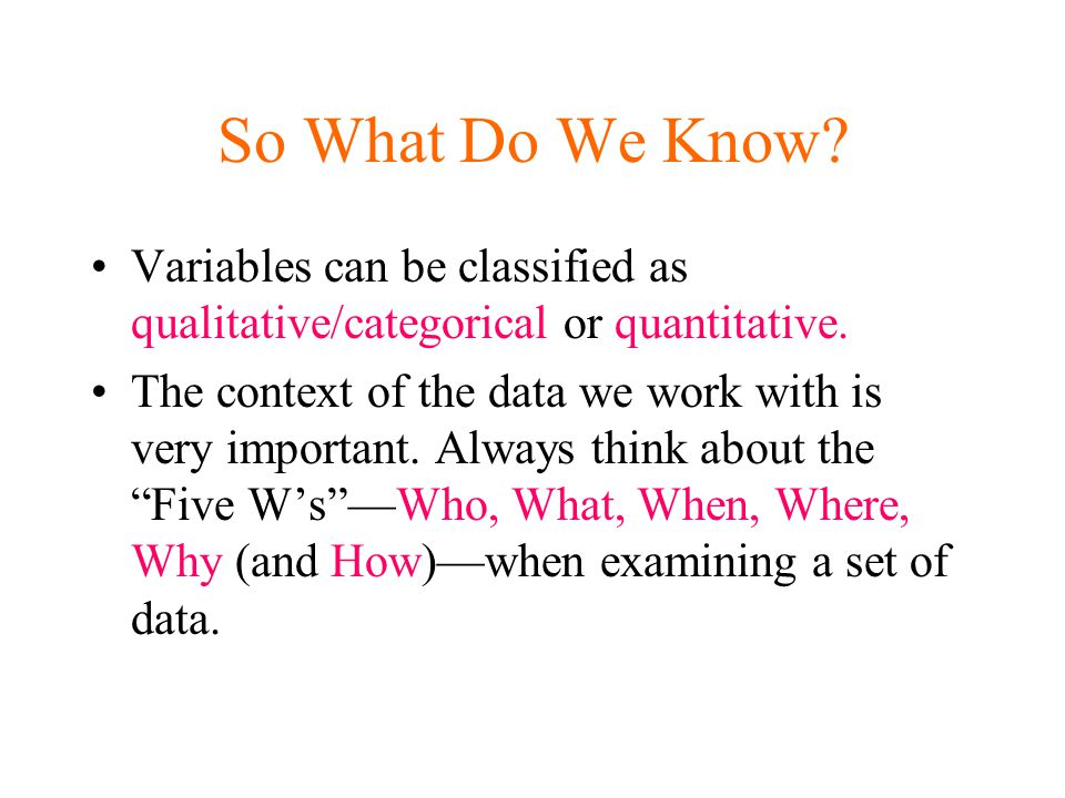 So What Do We Know. Variables can be classified as qualitative/categorical or quantitative.
