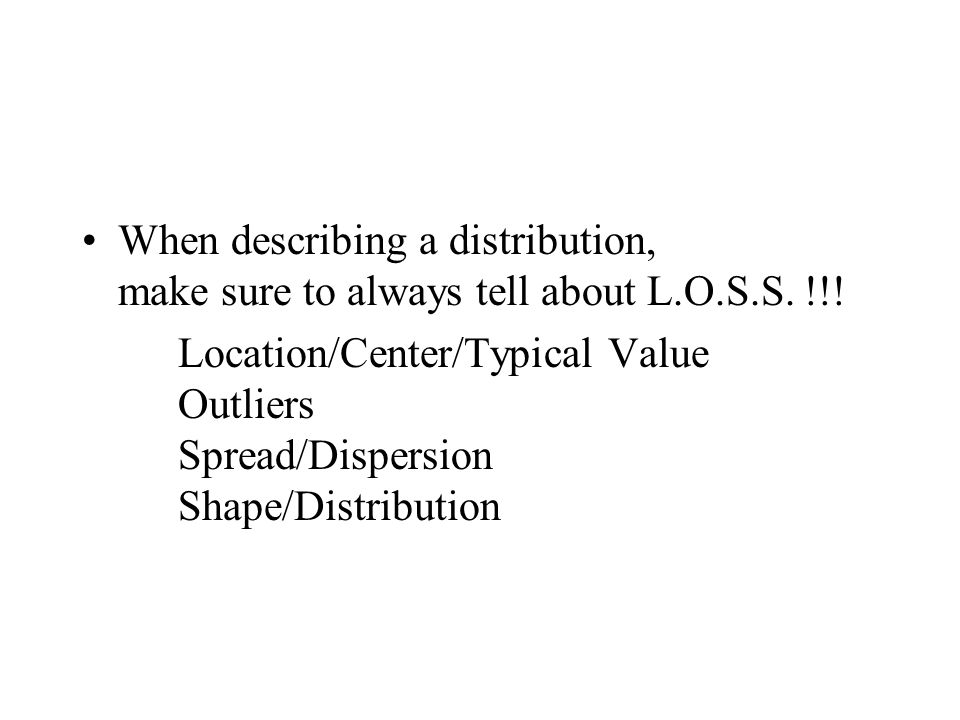 When describing a distribution, make sure to always tell about L.O.S.S. !!! Location/Center/Typical Value Outliers Spread/Dispersion Shape/Distributio