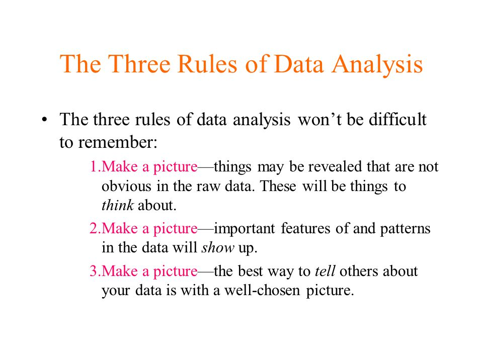 The Three Rules of Data Analysis The three rules of data analysis won't be difficult to remember: 1.Make a picture—things may be revealed that are not