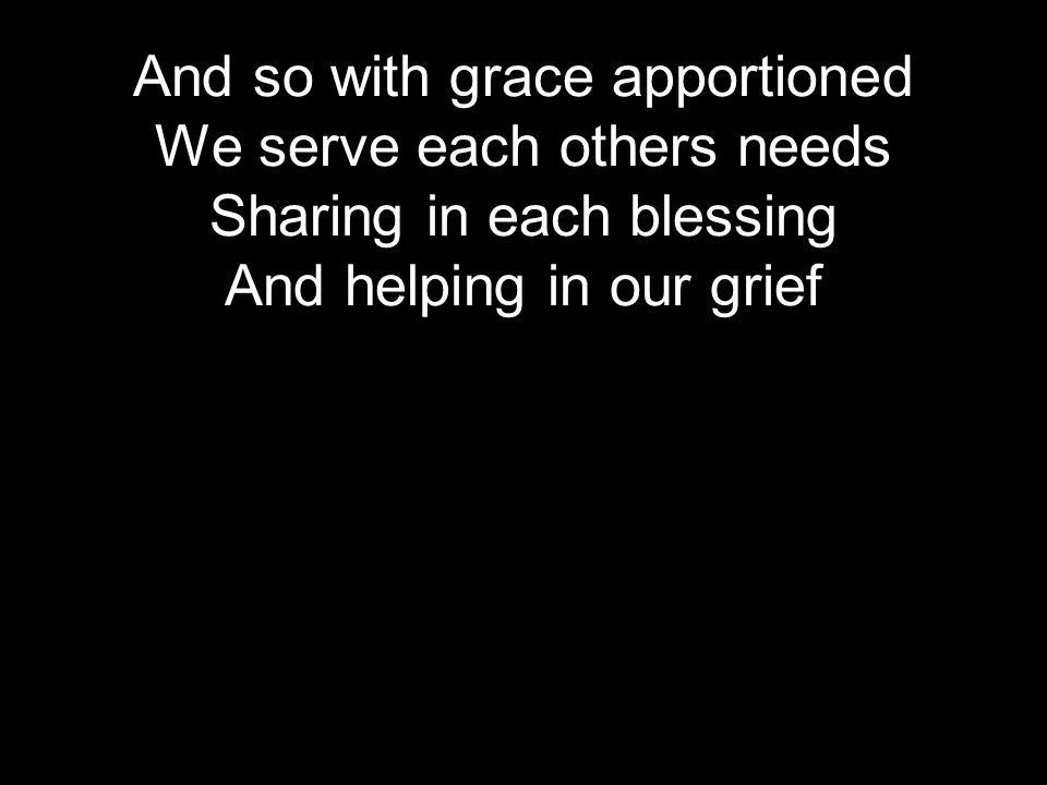 And so with grace apportioned We serve each others needs Sharing in each blessing And helping in our grief
