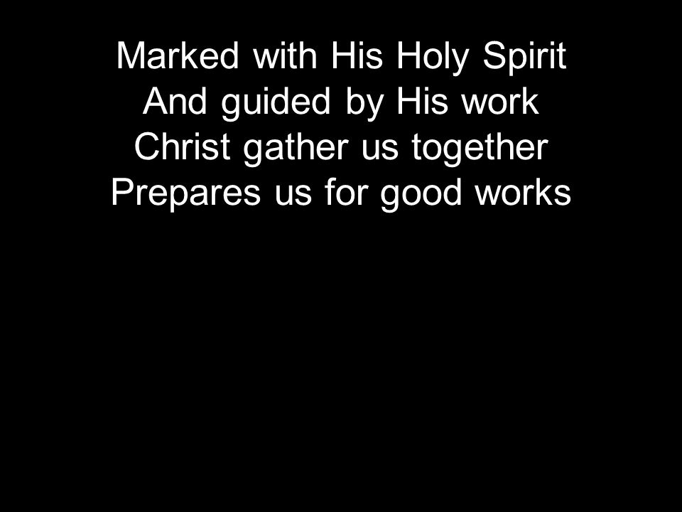 Marked with His Holy Spirit And guided by His work Christ gather us together Prepares us for good works