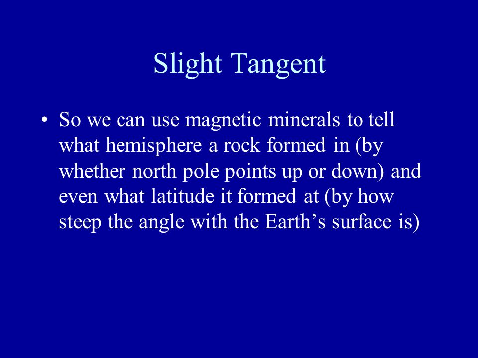 Slight Tangent So we can use magnetic minerals to tell what hemisphere a rock formed in (by whether north pole points up or down) and even what latitude it formed at (by how steep the angle with the Earth's surface is) BUT you have to first know how the rock was oriented at the time of deposition (mathematically unfold the rock)