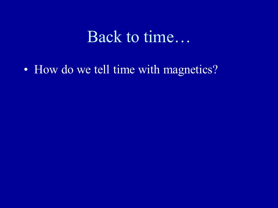 Back to time… How do we tell time with magnetics.