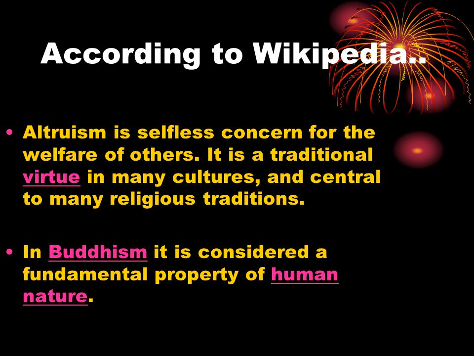 According to Wikipedia.. Altruism is selfless concern for the welfare of others.