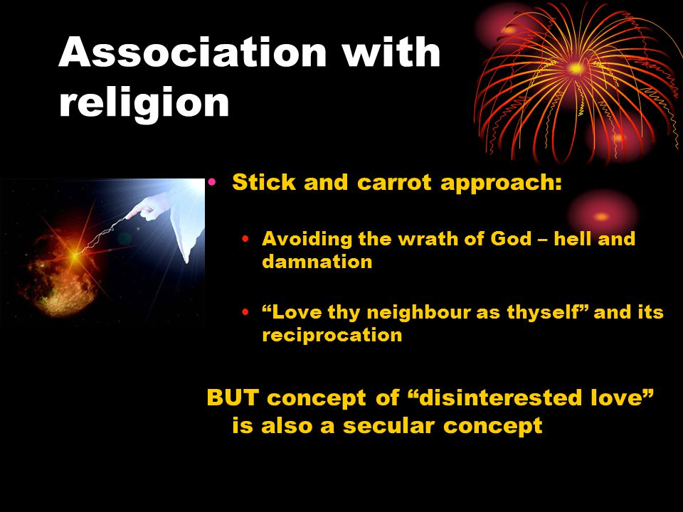 Association with religion Stick and carrot approach: Avoiding the wrath of God – hell and damnation Love thy neighbour as thyself and its reciprocation BUT concept of disinterested love is also a secular concept