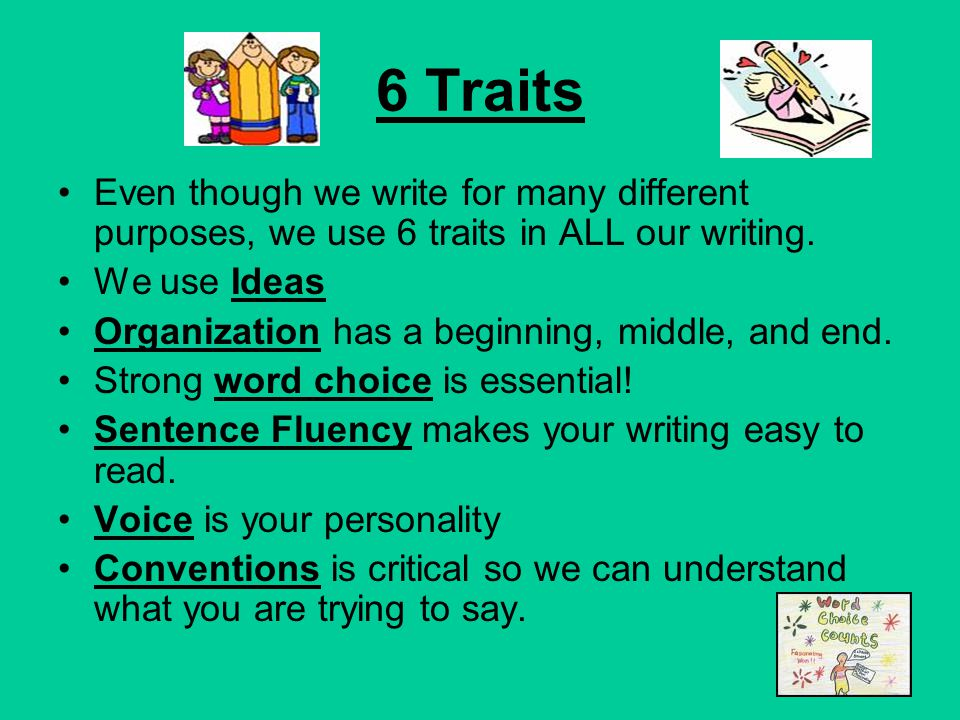 6 Traits Even though we write for many different purposes, we use 6 traits in ALL our writing.