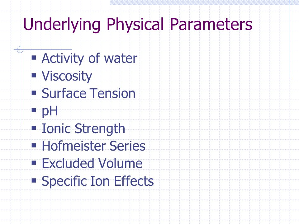 Underlying Physical Parameters  Activity of water  Viscosity  Surface Tension  pH  Ionic Strength  Hofmeister Series  Excluded Volume  Specific Ion Effects