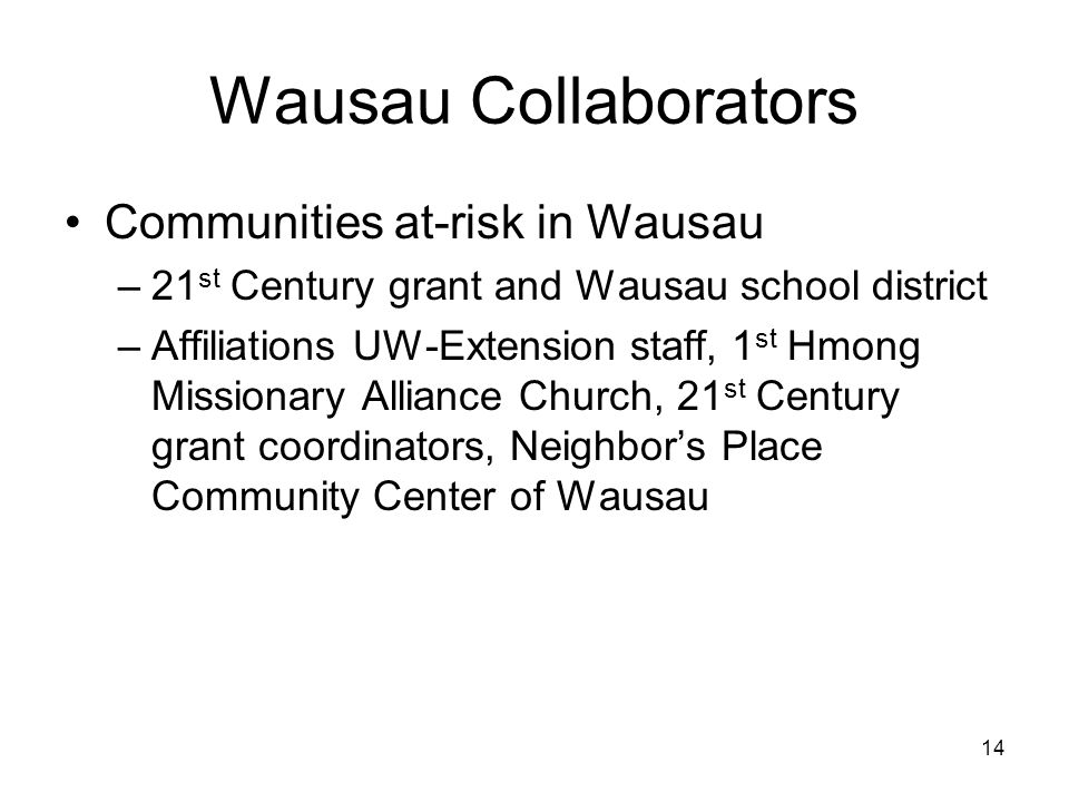 14 Wausau Collaborators Communities at-risk in Wausau –21 st Century grant and Wausau school district –Affiliations UW-Extension staff, 1 st Hmong Missionary Alliance Church, 21 st Century grant coordinators, Neighbor's Place Community Center of Wausau