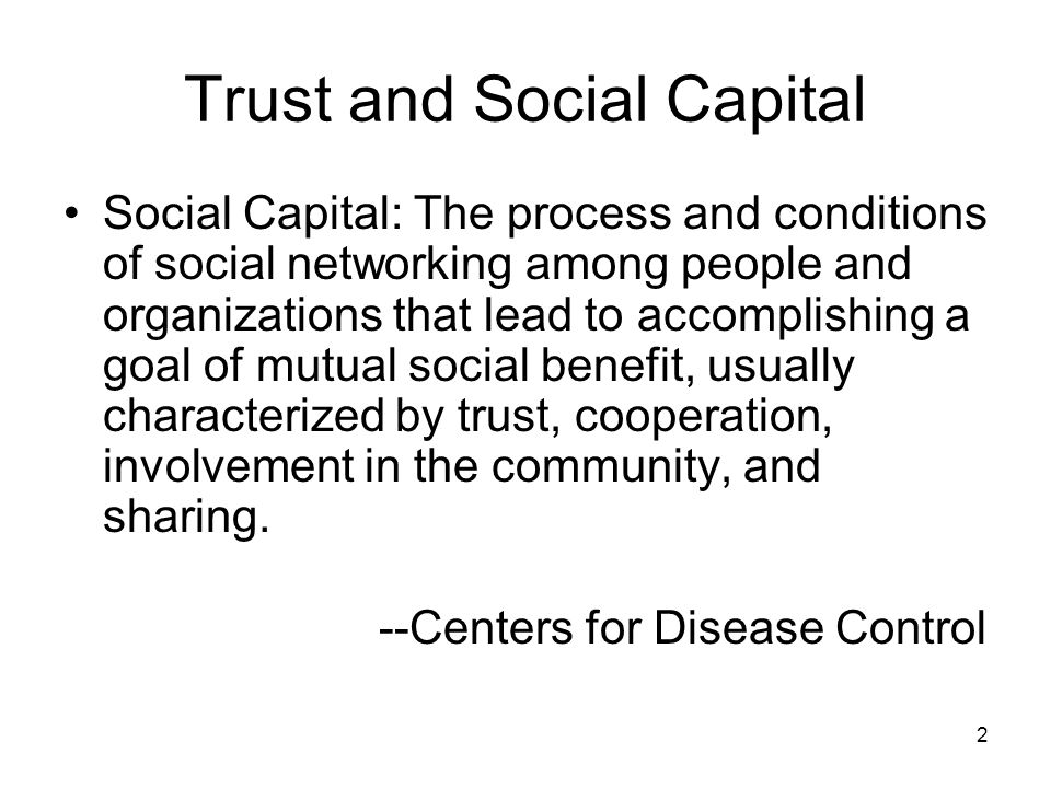 2 Trust and Social Capital Social Capital: The process and conditions of social networking among people and organizations that lead to accomplishing a goal of mutual social benefit, usually characterized by trust, cooperation, involvement in the community, and sharing.