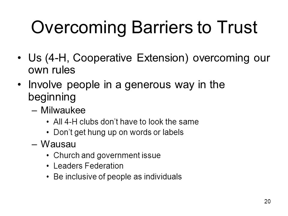 20 Overcoming Barriers to Trust Us (4-H, Cooperative Extension) overcoming our own rules Involve people in a generous way in the beginning –Milwaukee All 4-H clubs don't have to look the same Don't get hung up on words or labels –Wausau Church and government issue Leaders Federation Be inclusive of people as individuals