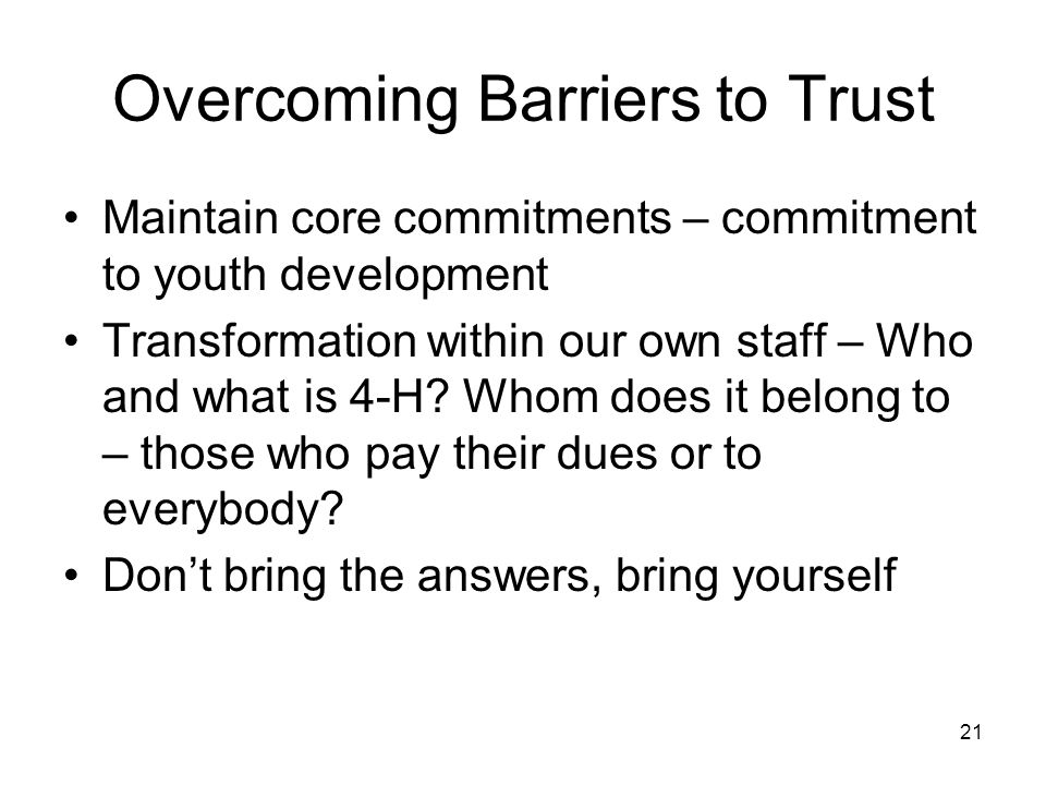21 Overcoming Barriers to Trust Maintain core commitments – commitment to youth development Transformation within our own staff – Who and what is 4-H.