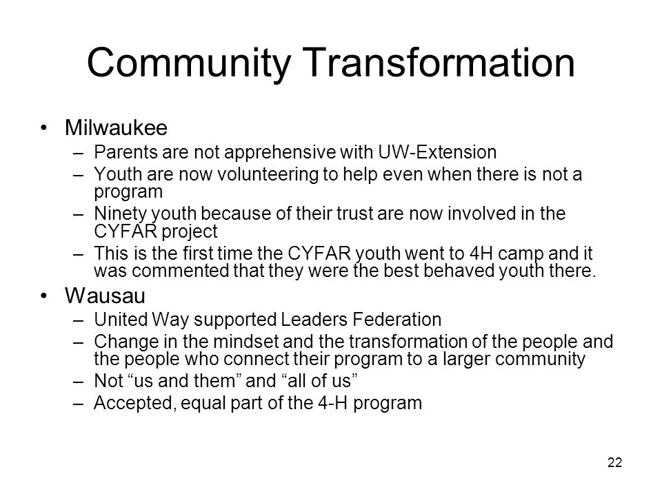 22 Community Transformation Milwaukee –Parents are not apprehensive with UW-Extension –Youth are now volunteering to help even when there is not a program –Ninety youth because of their trust are now involved in the CYFAR project –This is the first time the CYFAR youth went to 4H camp and it was commented that they were the best behaved youth there.