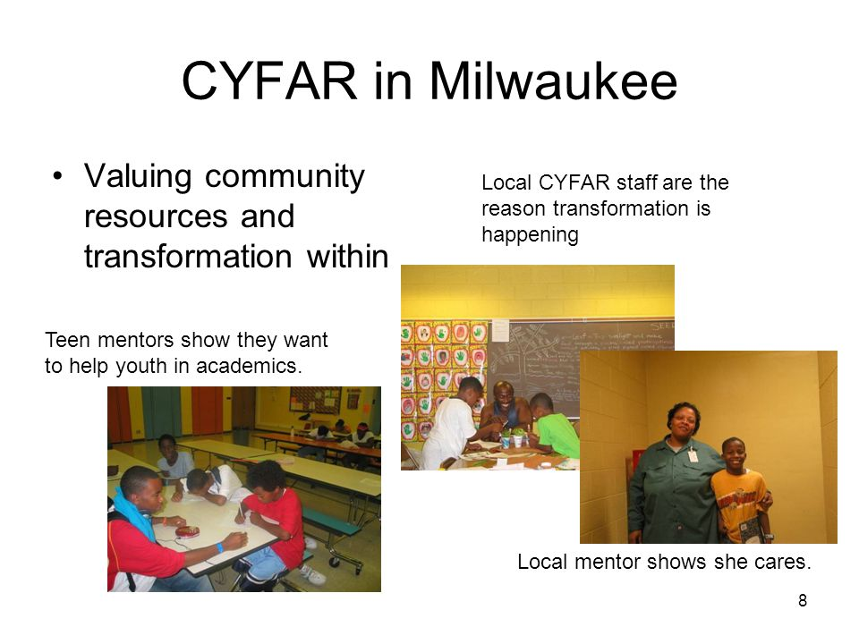 8 CYFAR in Milwaukee Valuing community resources and transformation within Teen mentors show they want to help youth in academics.
