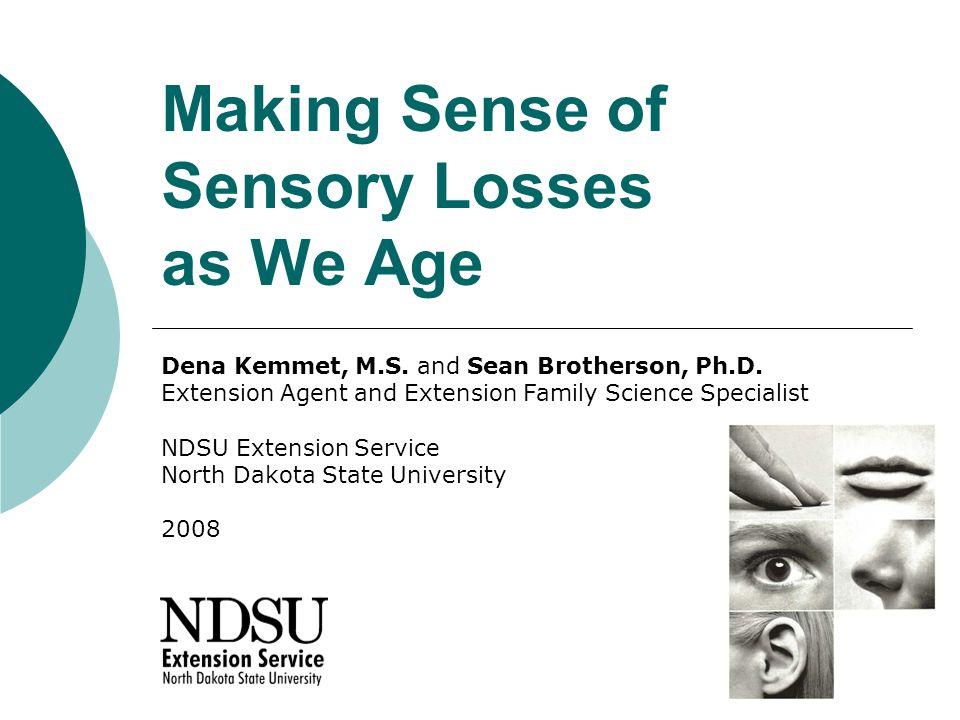 Making Sense of Sensory Losses as We Age Dena Kemmet, M.S.