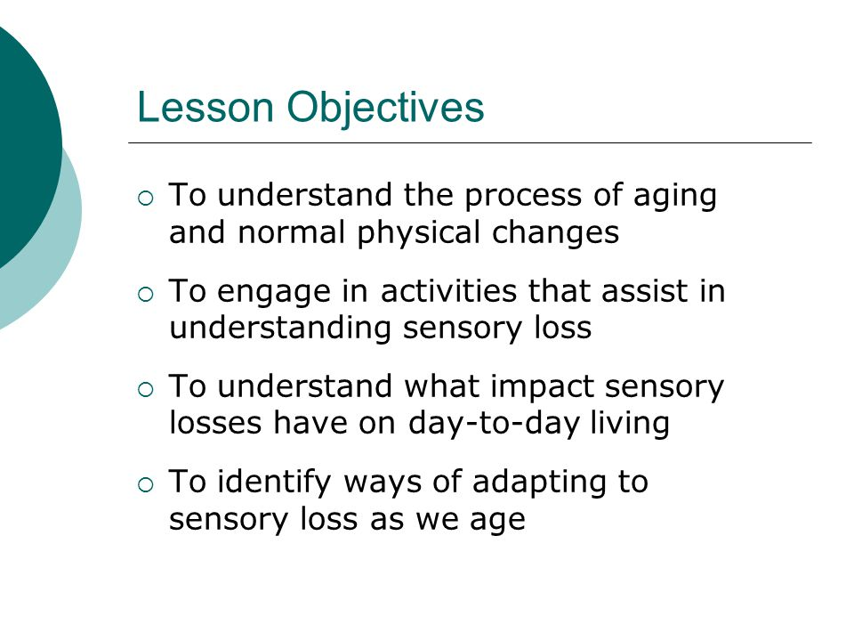 Lesson Objectives  To understand the process of aging and normal physical changes  To engage in activities that assist in understanding sensory loss  To understand what impact sensory losses have on day-to-day living  To identify ways of adapting to sensory loss as we age