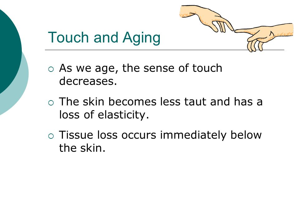 Touch and Aging  As we age, the sense of touch decreases.