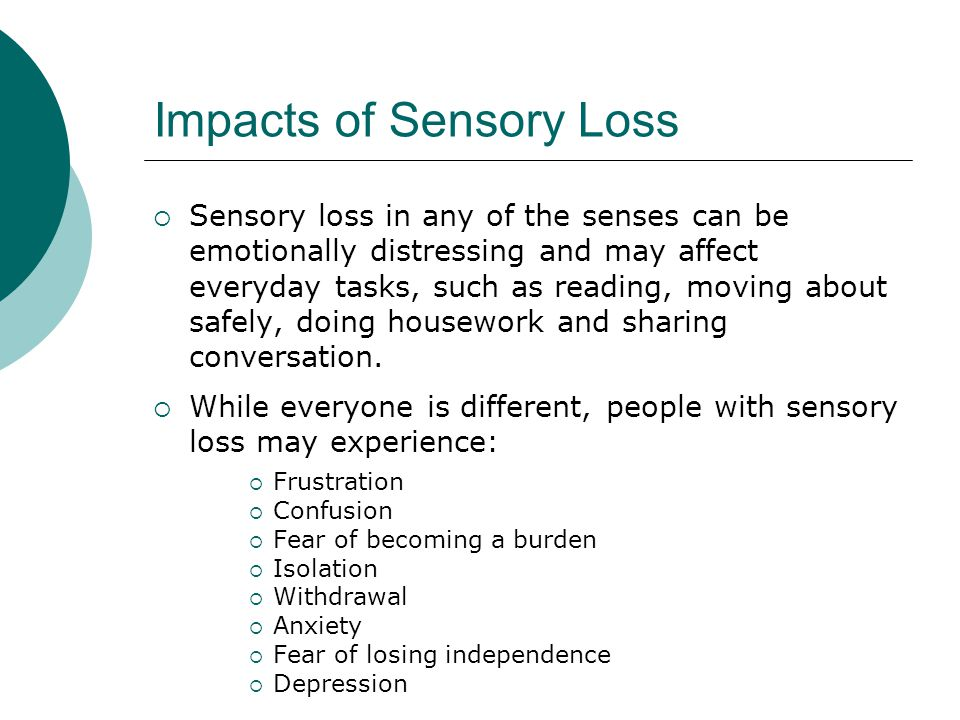 Impacts of Sensory Loss  Sensory loss in any of the senses can be emotionally distressing and may affect everyday tasks, such as reading, moving about safely, doing housework and sharing conversation.