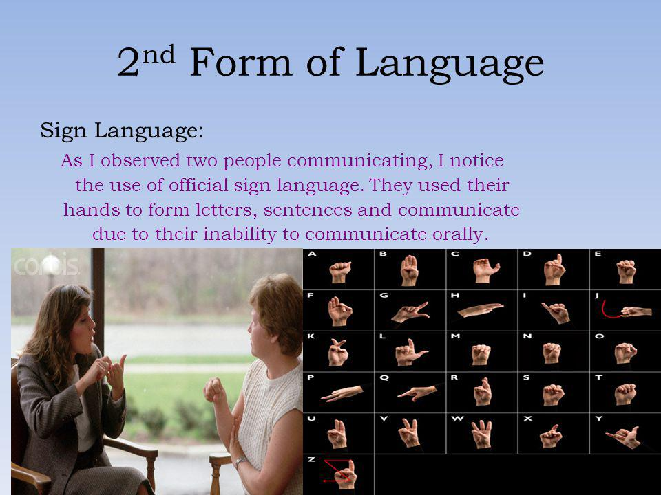 2 nd Form of Language Sign Language: As I observed two people communicating, I notice the use of official sign language. They used their hands to form