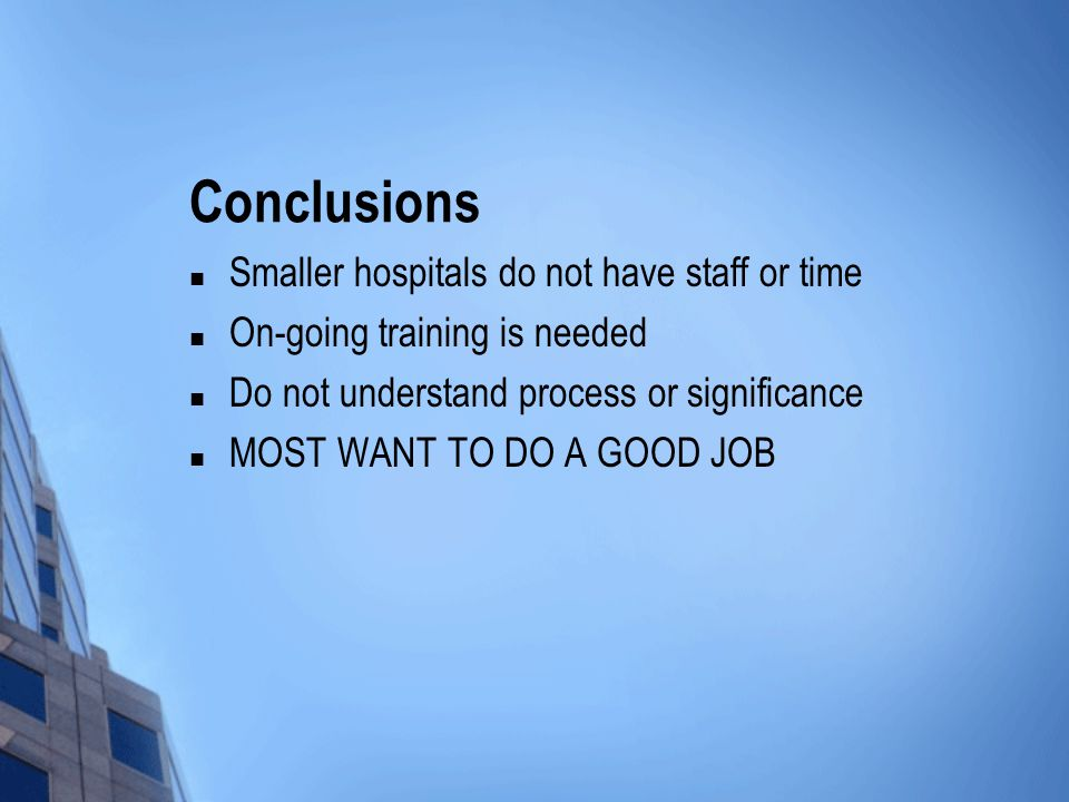 Conclusions Smaller hospitals do not have staff or time On-going training is needed Do not understand process or significance MOST WANT TO DO A GOOD JOB