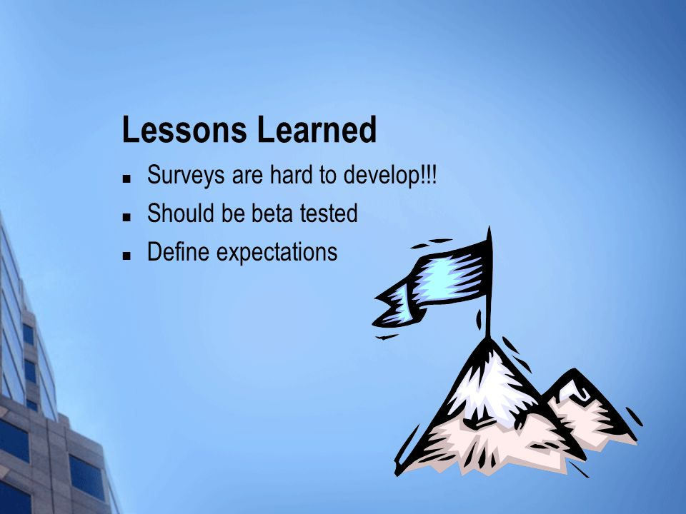 Lessons Learned Surveys are hard to develop!!! Should be beta tested Define expectations