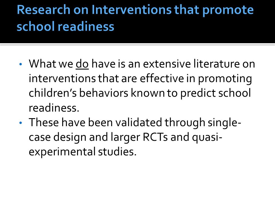 What we do have is an extensive literature on interventions that are effective in promoting children's behaviors known to predict school readiness.