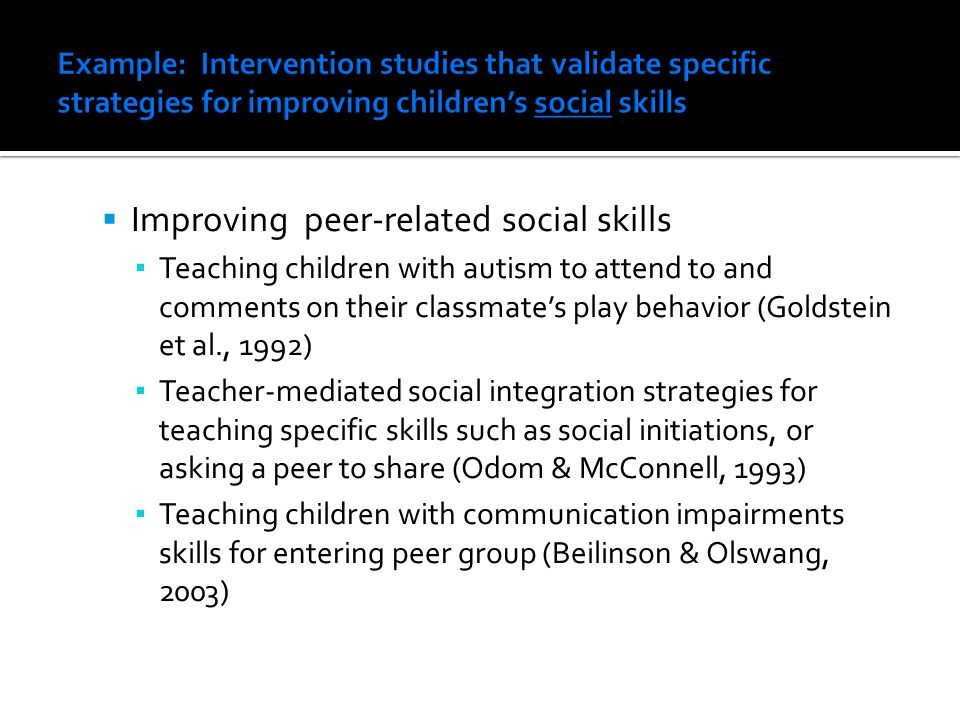  Improving peer-related social skills ▪ Teaching children with autism to attend to and comments on their classmate's play behavior (Goldstein et al., 1992) ▪ Teacher-mediated social integration strategies for teaching specific skills such as social initiations, or asking a peer to share (Odom & McConnell, 1993) ▪ Teaching children with communication impairments skills for entering peer group (Beilinson & Olswang, 2003)