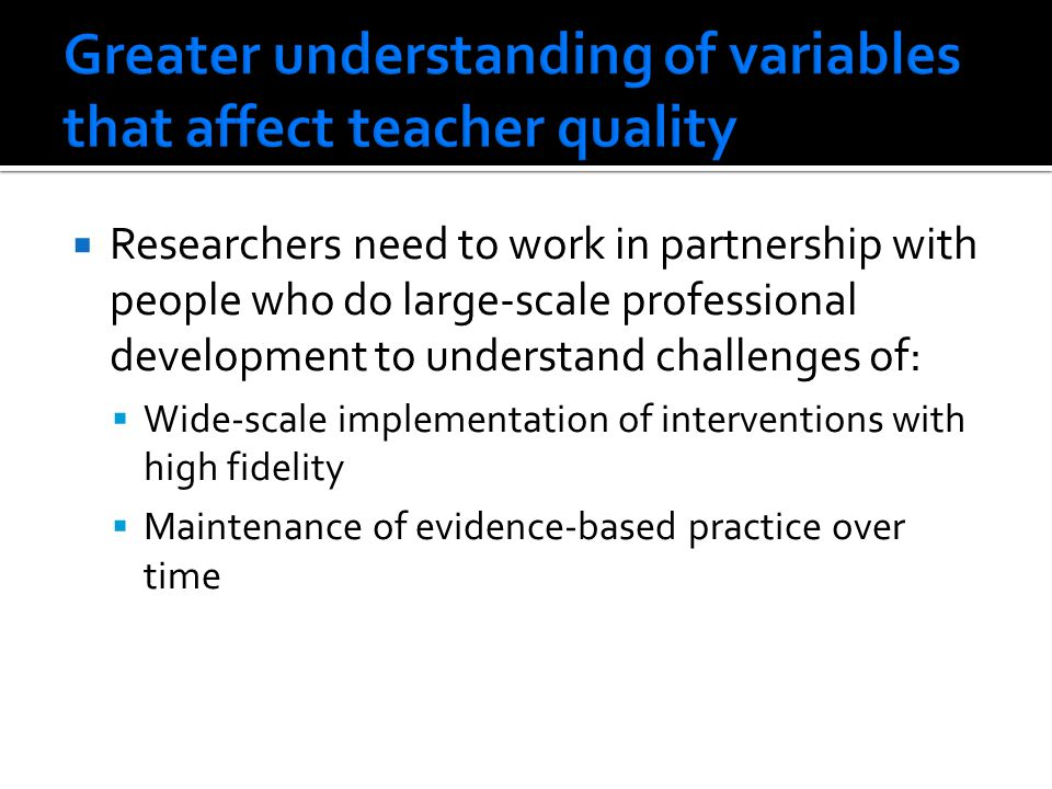  Researchers need to work in partnership with people who do large-scale professional development to understand challenges of:  Wide-scale implementation of interventions with high fidelity  Maintenance of evidence-based practice over time