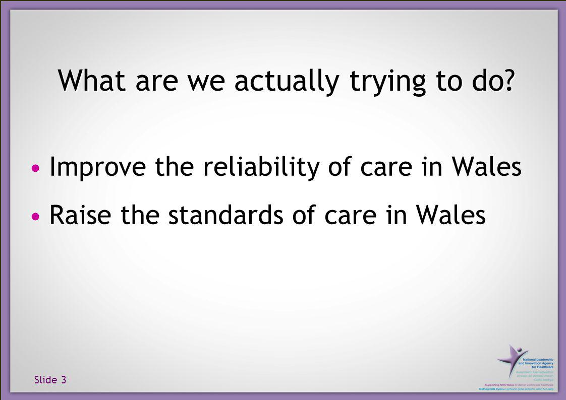 Slide 3 Improve the reliability of care in Wales Raise the standards of care in Wales What are we actually trying to do