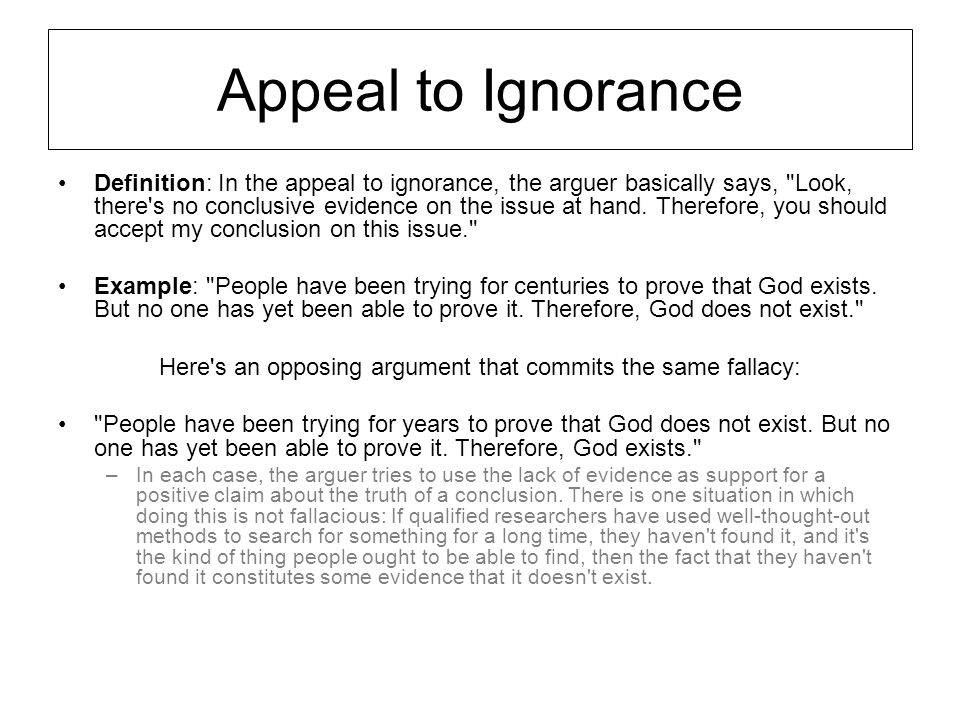 Appeal to Ignorance Definition: In the appeal to ignorance, the arguer basically says,