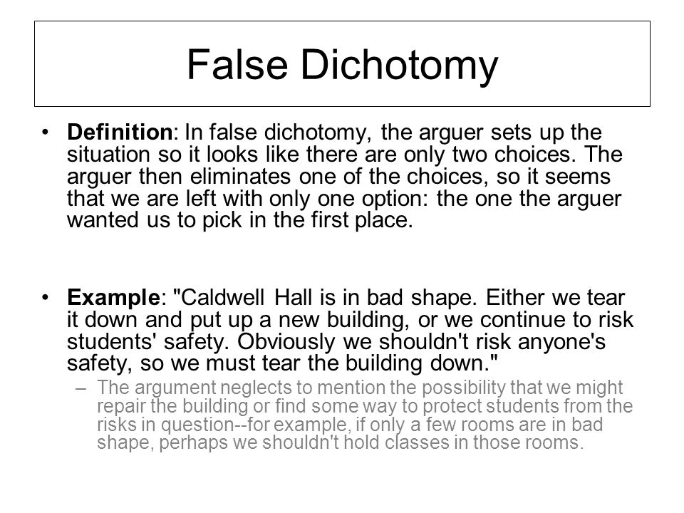False Dichotomy Definition: In false dichotomy, the arguer sets up the situation so it looks like there are only two choices. The arguer then eliminat