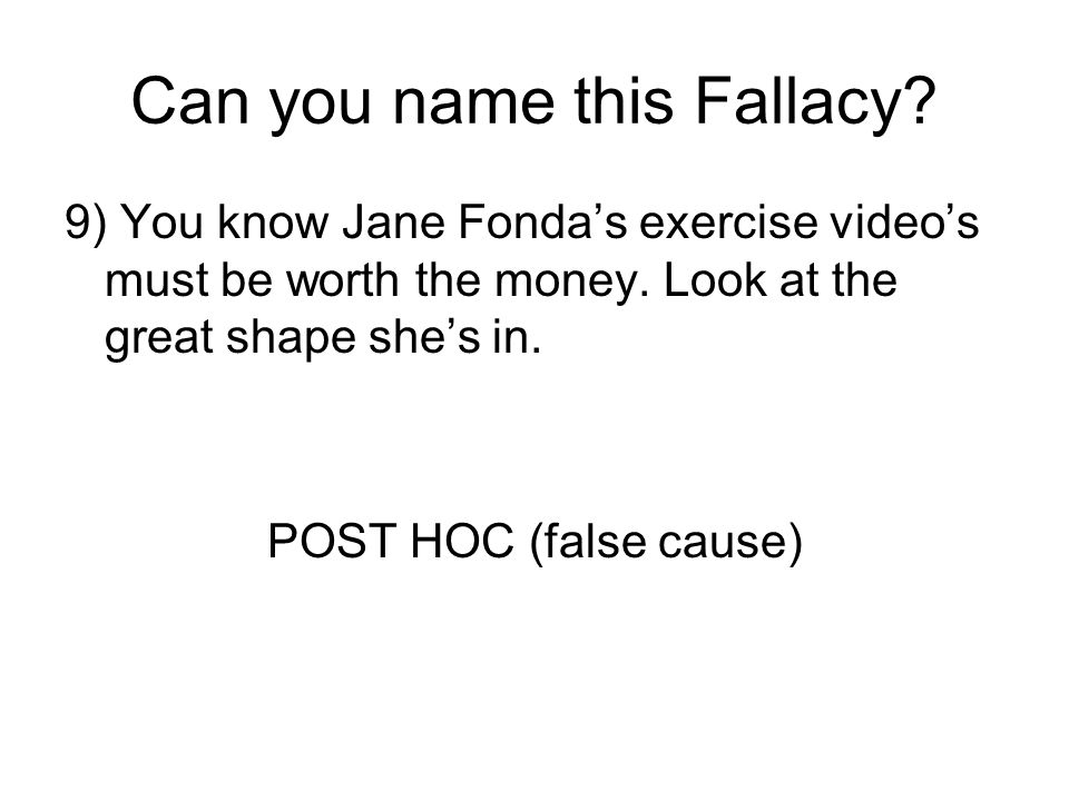 Can you name this Fallacy? 9) You know Jane Fonda's exercise video's must be worth the money. Look at the great shape she's in. POST HOC (false cause)