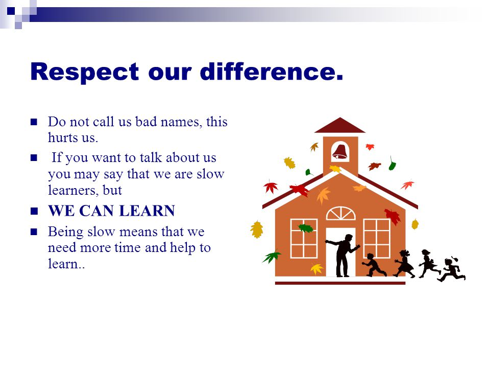 Respect our difference.Do not call us bad names, this hurts us.