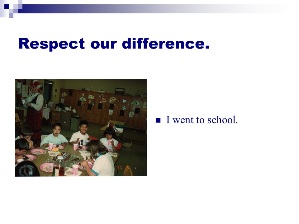 Respect our difference. I went to school.