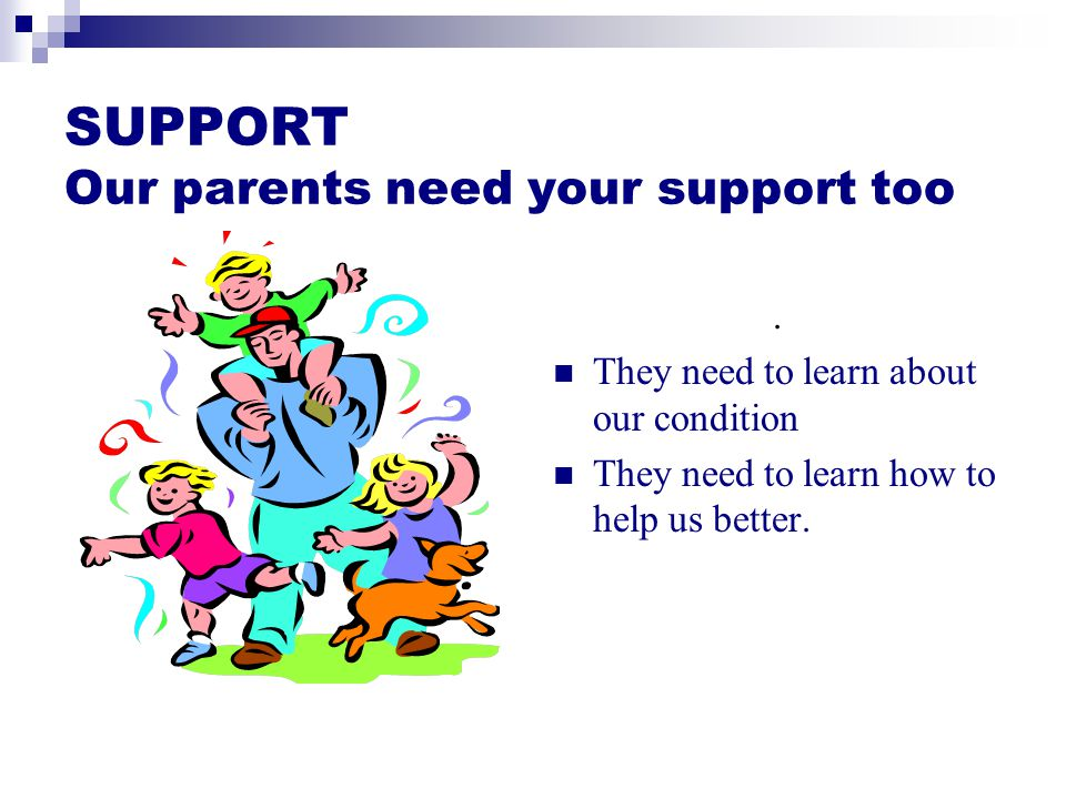 SUPPORT Our parents need your support too.