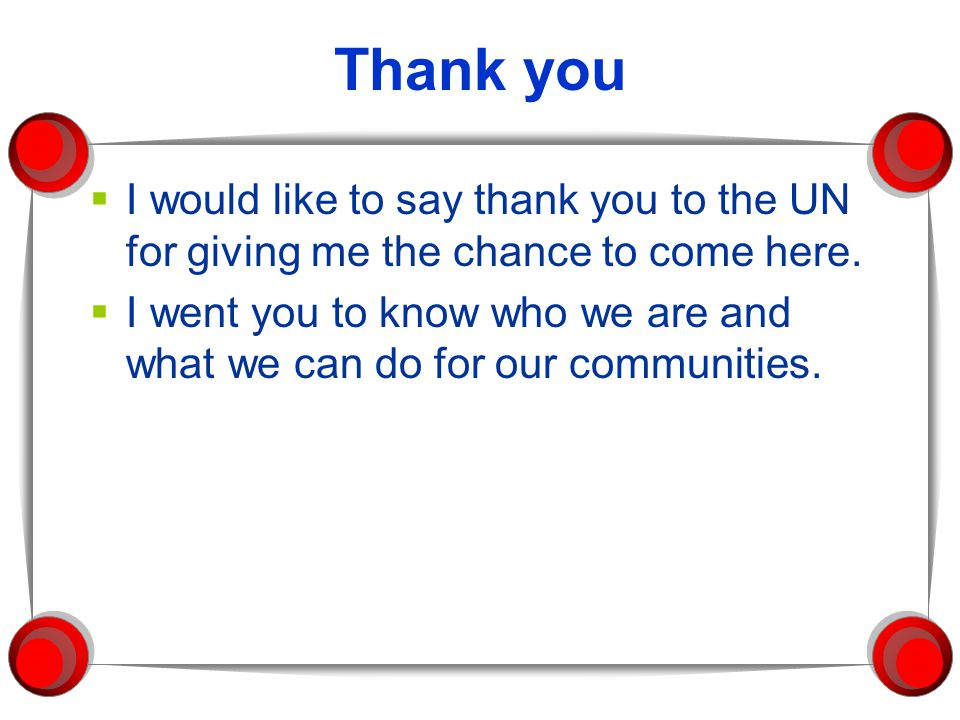 Thank you  I would like to say thank you to the UN for giving me the chance to come here.  I went you to know who we are and what we can do for our